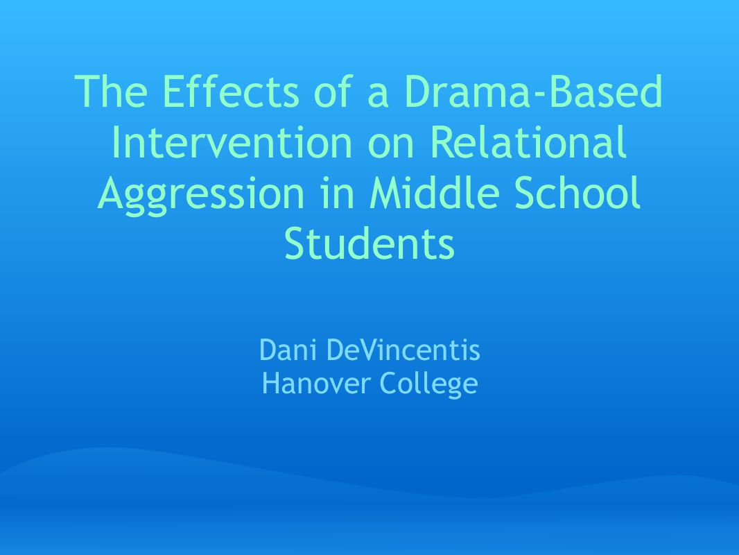 The Effects of a Drama-Based Intervention on Relational Aggression in Middle School Students Dani DeVincentis Hanover College