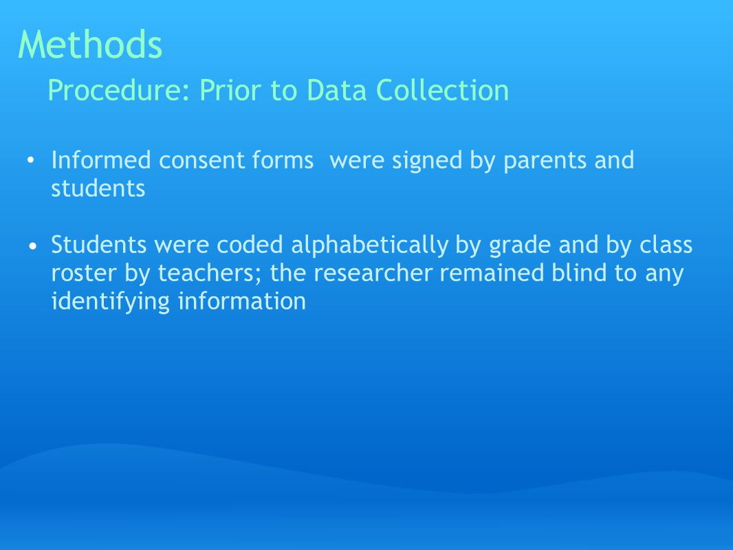 Methods Informed consent forms were signed by parents and students Students were coded alphabetically by grade and by class roster by teachers; the researcher remained blind to any identifying information Procedure: Prior to Data Collection