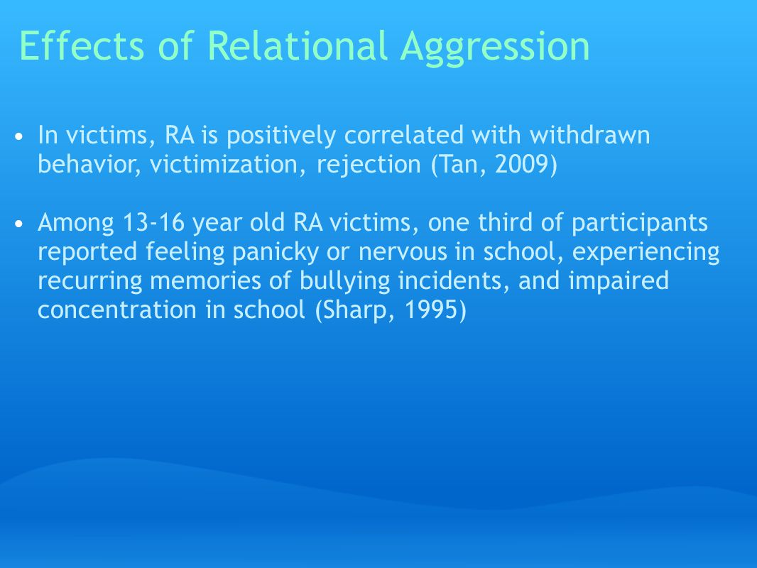 Effects of Relational Aggression In victims, RA is positively correlated with withdrawn behavior, victimization, rejection (Tan, 2009) Among 13-16 year old RA victims, one third of participants reported feeling panicky or nervous in school, experiencing recurring memories of bullying incidents, and impaired concentration in school (Sharp, 1995)