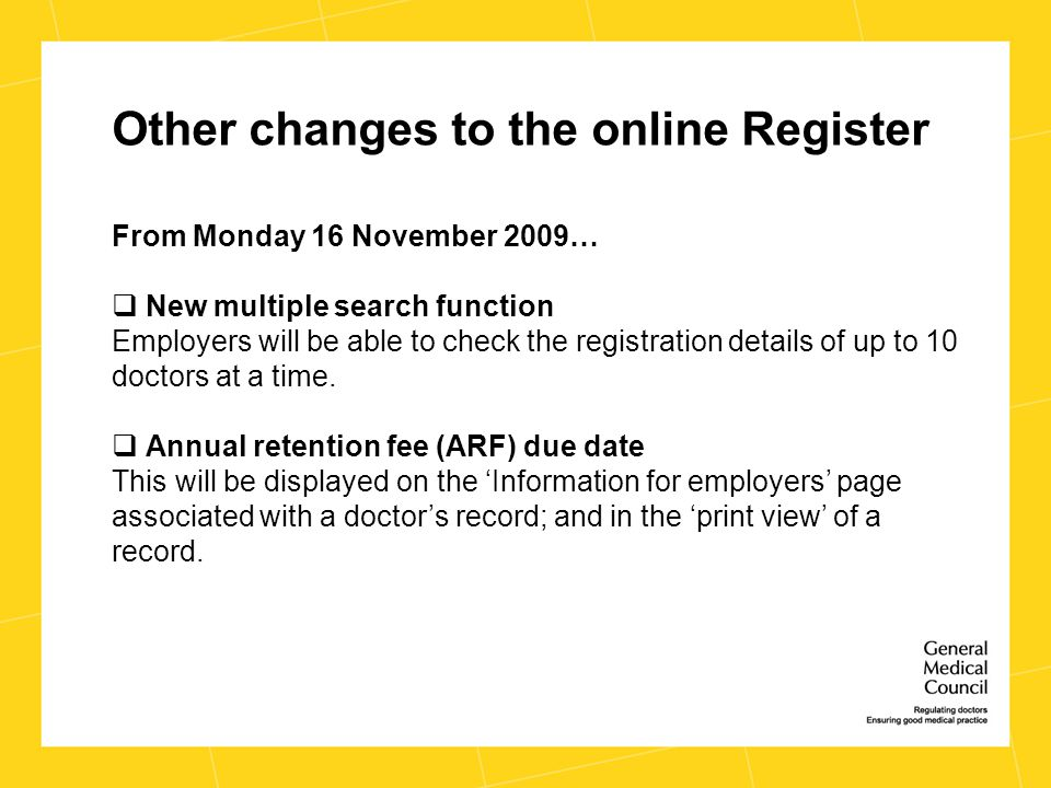 Other changes to the online Register From Monday 16 November 2009…  New multiple search function Employers will be able to check the registration details of up to 10 doctors at a time.