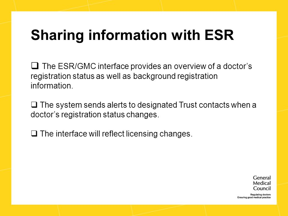 Sharing information with ESR  The ESR/GMC interface provides an overview of a doctor's registration status as well as background registration information.