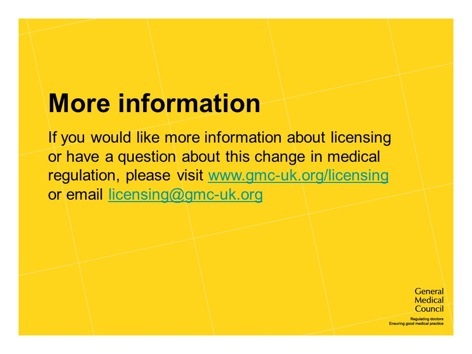 More information If you would like more information about licensing or have a question about this change in medical regulation, please visit www.gmc-u