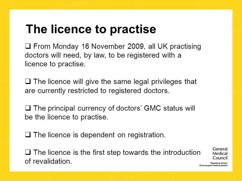 The licence to practise  From Monday 16 November 2009, all UK practising doctors will need, by law, to be registered with a licence to practise.  Th