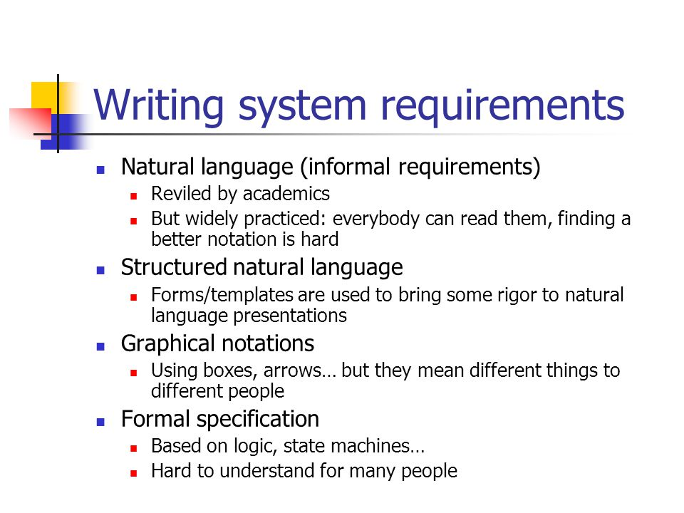 Writing system requirements Natural language (informal requirements) Reviled by academics But widely practiced: everybody can read them, finding a better notation is hard Structured natural language Forms/templates are used to bring some rigor to natural language presentations Graphical notations Using boxes, arrows… but they mean different things to different people Formal specification Based on logic, state machines… Hard to understand for many people