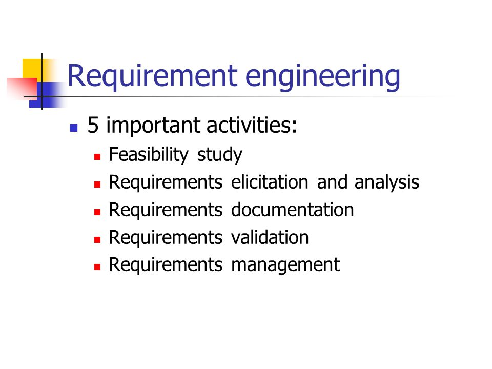 Requirement engineering 5 important activities: Feasibility study Requirements elicitation and analysis Requirements documentation Requirements validation Requirements management