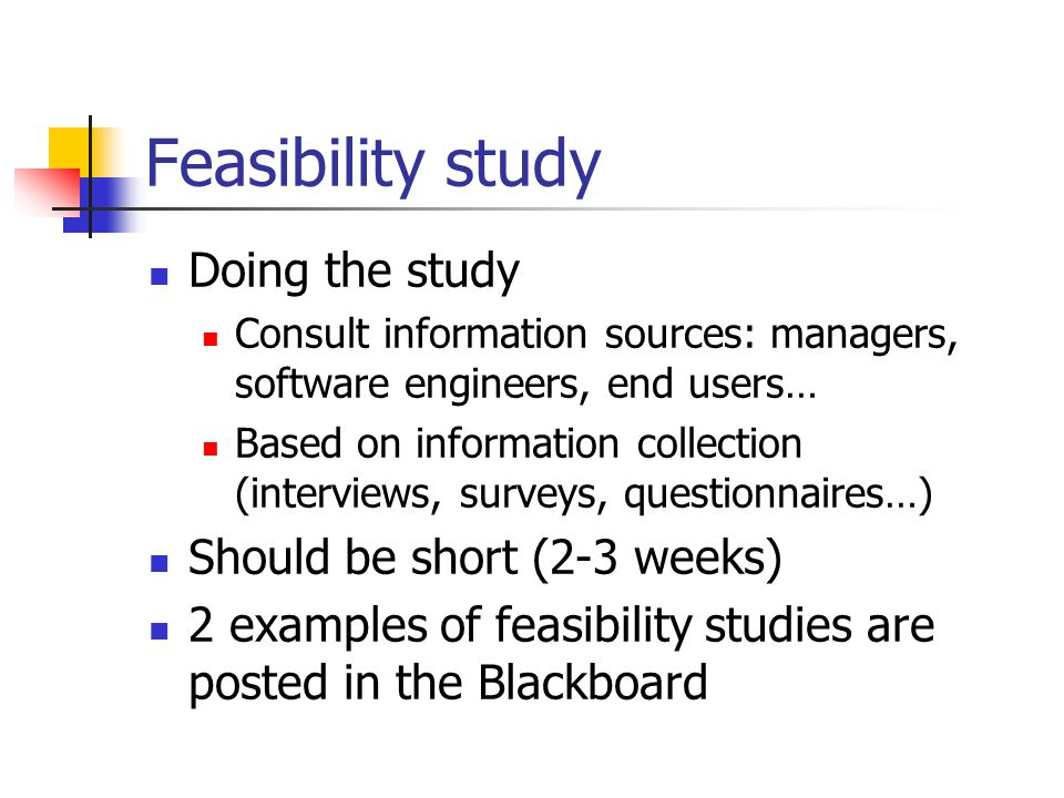 Feasibility study Doing the study Consult information sources: managers, software engineers, end users… Based on information collection (interviews, surveys, questionnaires…) Should be short (2-3 weeks) 2 examples of feasibility studies are posted in the Blackboard