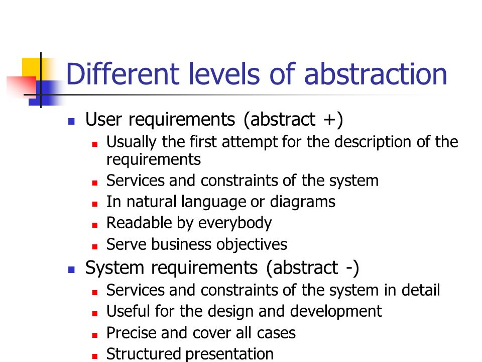 Different levels of abstraction User requirements (abstract +) Usually the first attempt for the description of the requirements Services and constraints of the system In natural language or diagrams Readable by everybody Serve business objectives System requirements (abstract -) Services and constraints of the system in detail Useful for the design and development Precise and cover all cases Structured presentation