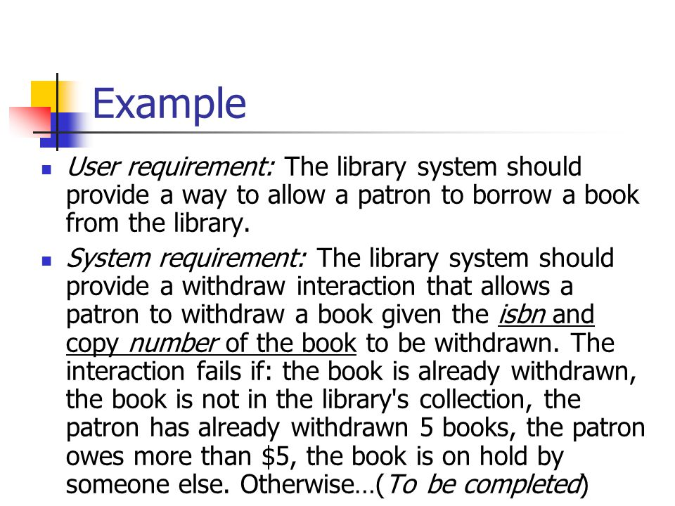 Example User requirement: The library system should provide a way to allow a patron to borrow a book from the library.