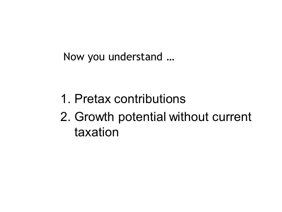 1.Pretax contributions 2.Growth potential without current taxation Now you understand …