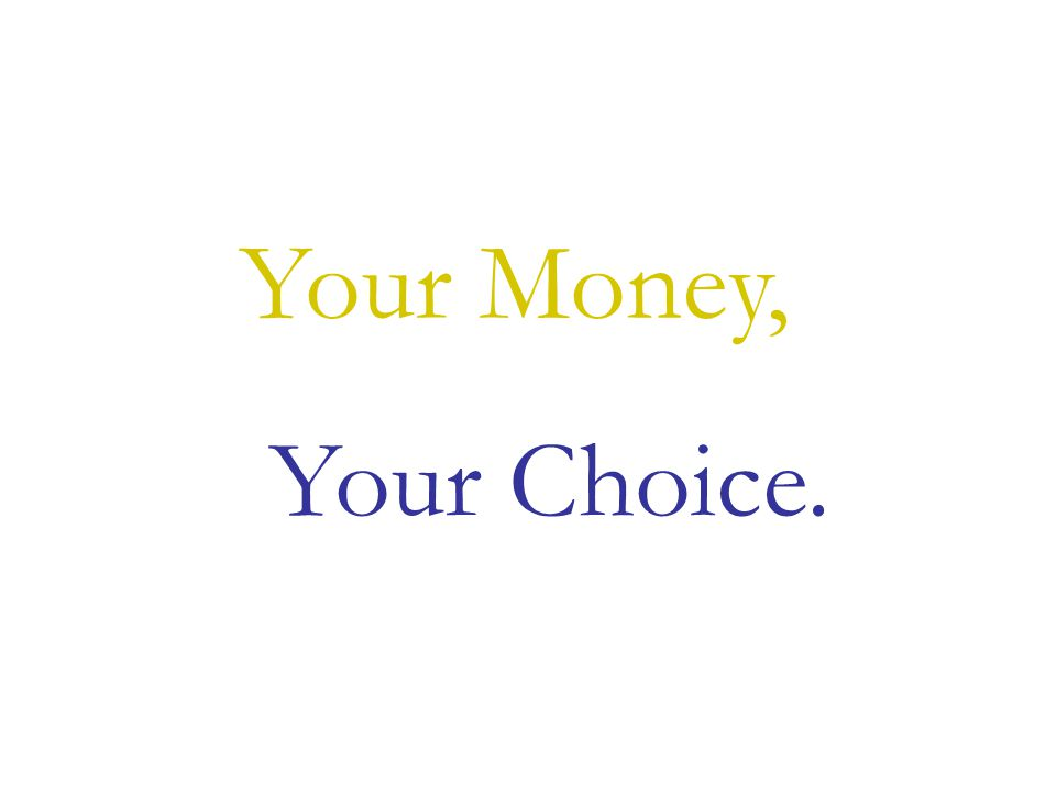 Your Choice. Your Money,