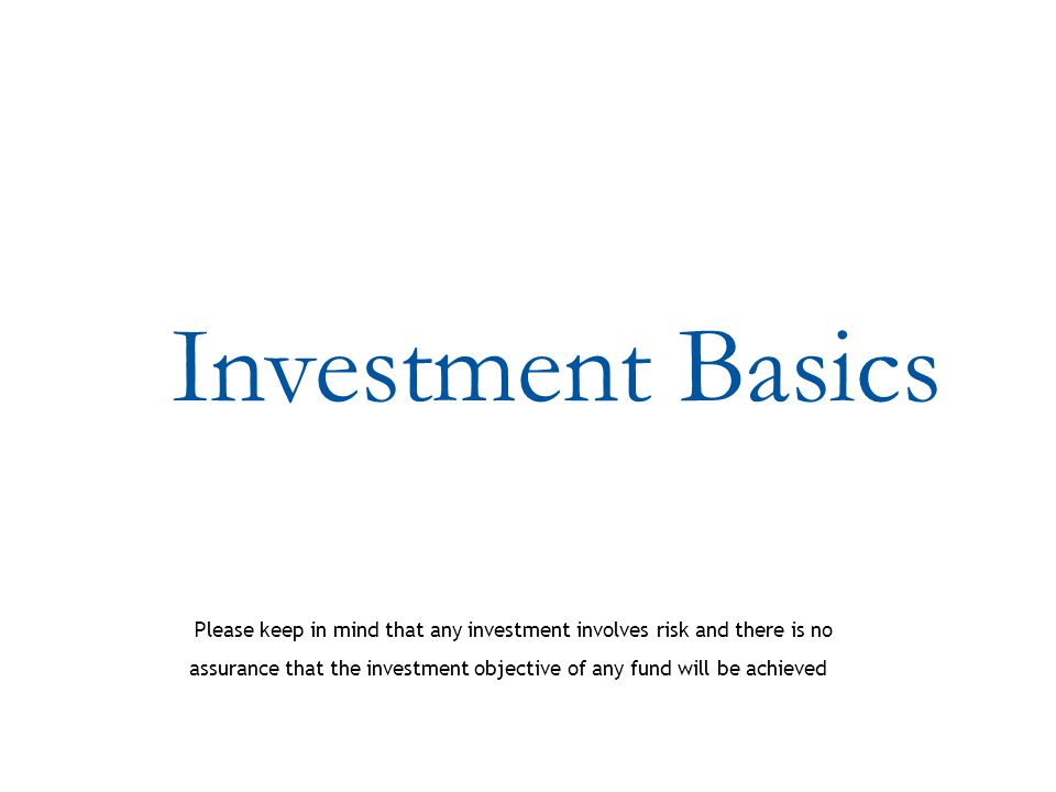 Investment Basics Please keep in mind that any investment involves risk and there is no assurance that the investment objective of any fund will be achieved