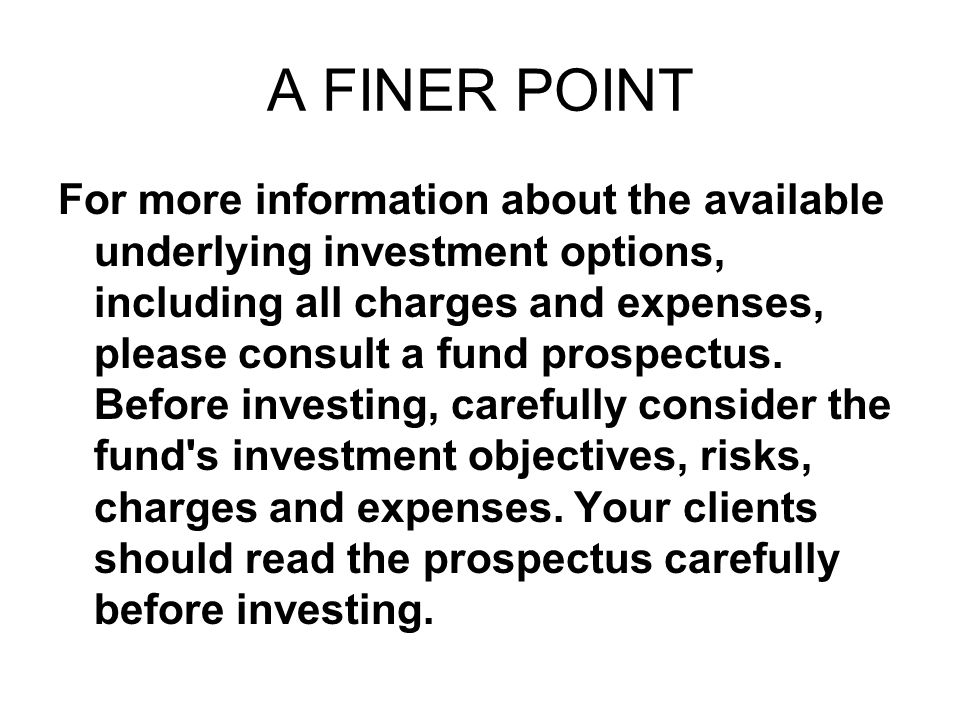 A FINER POINT For more information about the available underlying investment options, including all charges and expenses, please consult a fund prospectus.