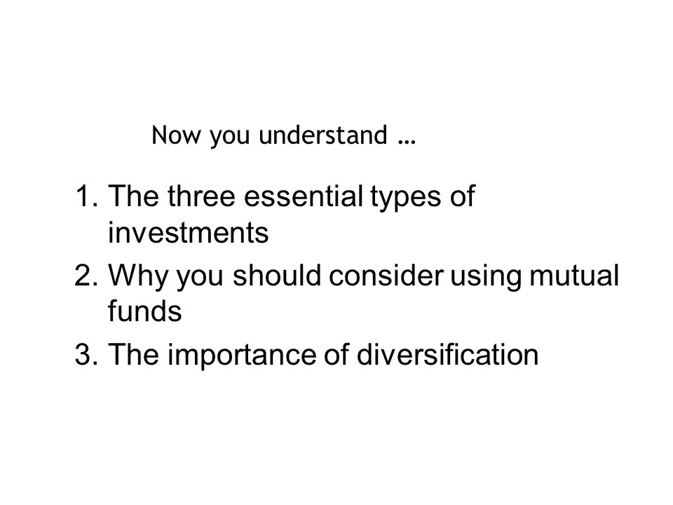 1.The three essential types of investments 2.Why you should consider using mutual funds 3.The importance of diversification Now you understand …
