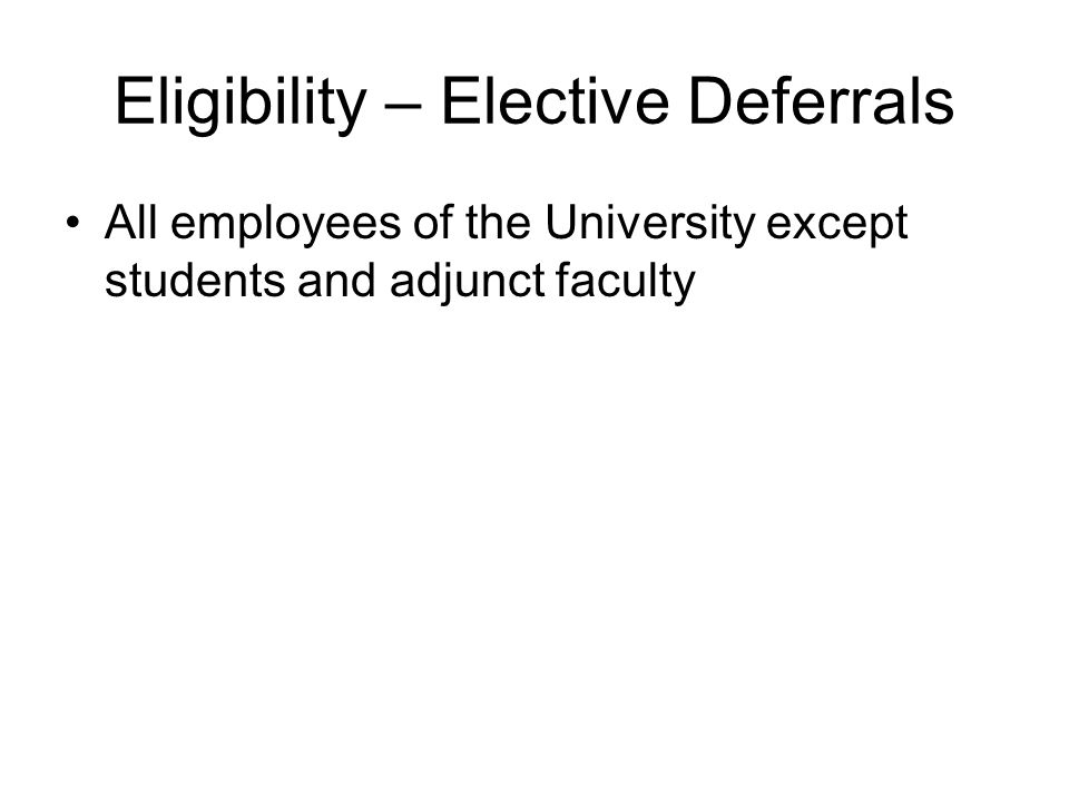 Eligibility – Elective Deferrals All employees of the University except students and adjunct faculty
