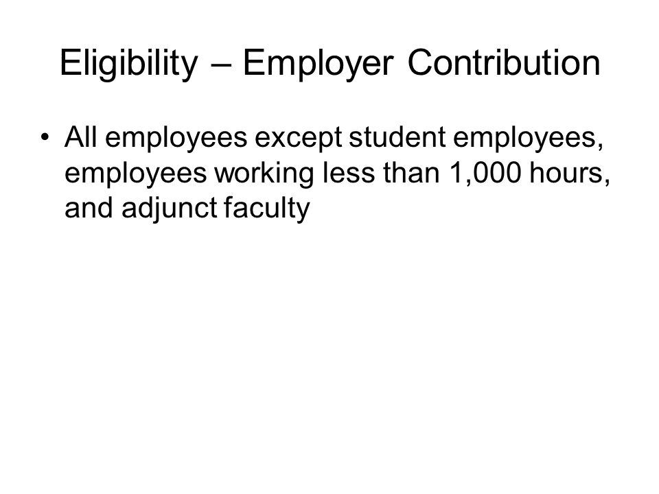 Eligibility – Employer Contribution All employees except student employees, employees working less than 1,000 hours, and adjunct faculty
