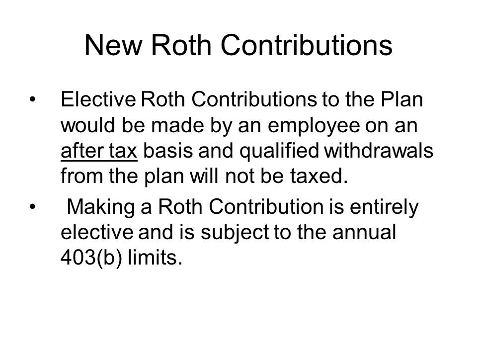 New Roth Contributions Elective Roth Contributions to the Plan would be made by an employee on an after tax basis and qualified withdrawals from the plan will not be taxed.