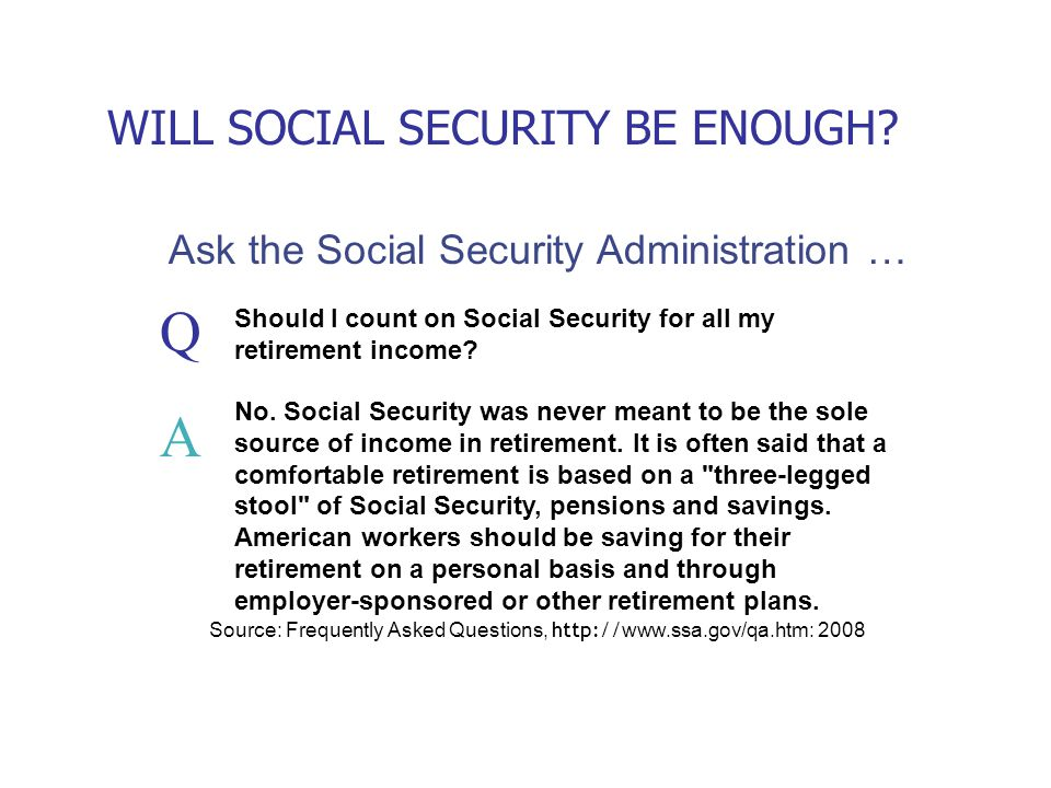 Ask the Social Security Administration … Source: Frequently Asked Questions, http:// www.ssa.gov/qa.htm: 2008 WILL SOCIAL SECURITY BE ENOUGH.
