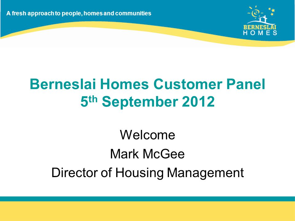 A fresh approach to people, homes and communities Berneslai Homes Customer Panel 5 th September 2012 Welcome Mark McGee Director of Housing Management