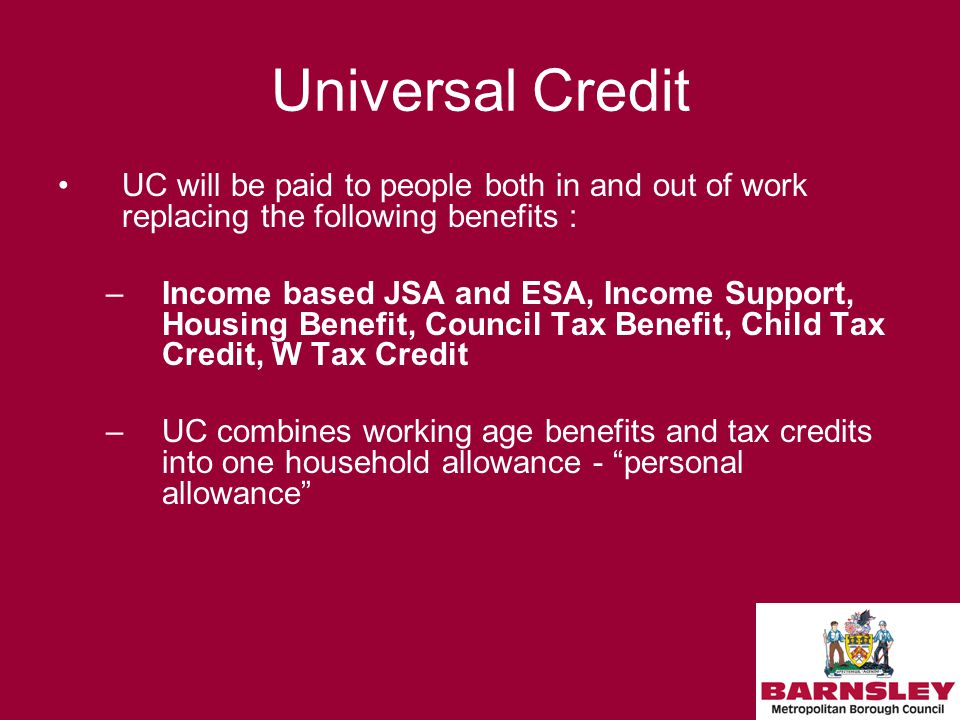 Universal Credit UC will be paid to people both in and out of work replacing the following benefits : –Income based JSA and ESA, Income Support, Housing Benefit, Council Tax Benefit, Child Tax Credit, W Tax Credit –UC combines working age benefits and tax credits into one household allowance - personal allowance