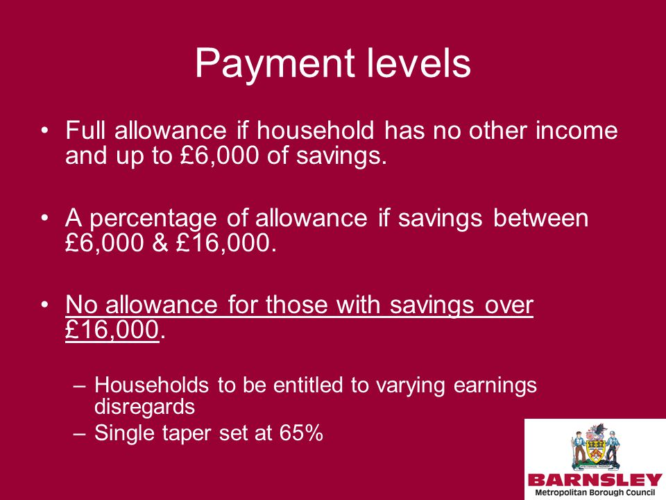 Payment levels Full allowance if household has no other income and up to £6,000 of savings.