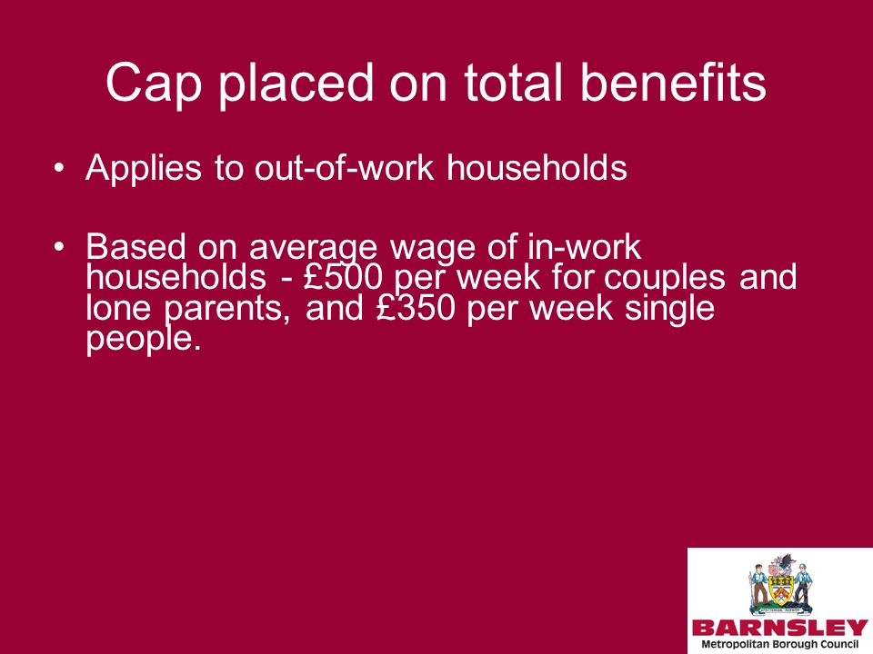 Cap placed on total benefits Applies to out-of-work households Based on average wage of in-work households - £500 per week for couples and lone parents, and £350 per week single people.