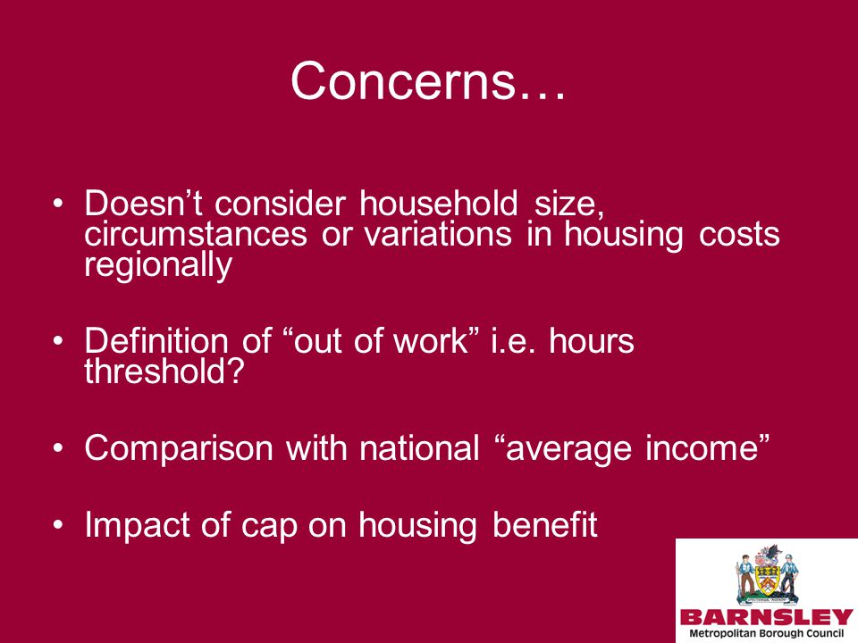 Concerns… Doesn't consider household size, circumstances or variations in housing costs regionally Definition of out of work i.e.