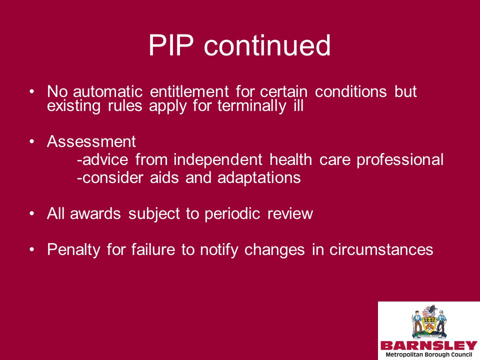 PIP continued No automatic entitlement for certain conditions but existing rules apply for terminally ill Assessment -advice from independent health care professional -consider aids and adaptations All awards subject to periodic review Penalty for failure to notify changes in circumstances