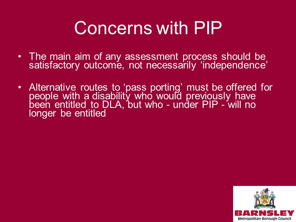 Concerns with PIP The main aim of any assessment process should be satisfactory outcome, not necessarily 'independence' Alternative routes to 'pass porting' must be offered for people with a disability who would previously have been entitled to DLA, but who - under PIP - will no longer be entitled