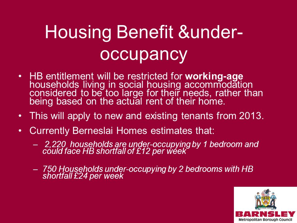Housing Benefit &under- occupancy HB entitlement will be restricted for working-age households living in social housing accommodation considered to be too large for their needs, rather than being based on the actual rent of their home.