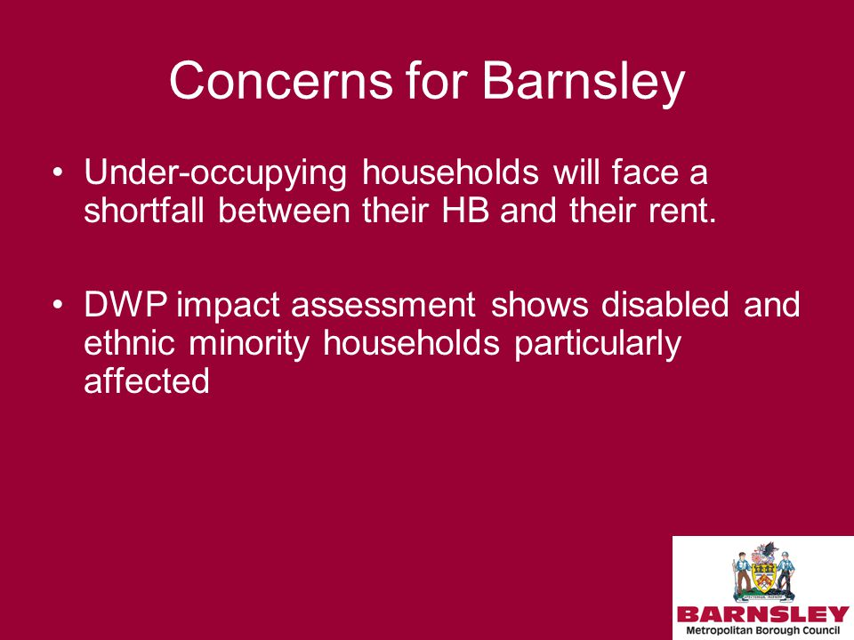 Concerns for Barnsley Under-occupying households will face a shortfall between their HB and their rent.