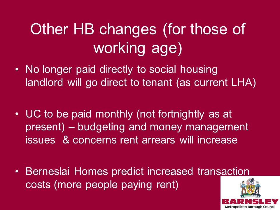 Other HB changes (for those of working age) No longer paid directly to social housing landlord will go direct to tenant (as current LHA) UC to be paid monthly (not fortnightly as at present) – budgeting and money management issues & concerns rent arrears will increase Berneslai Homes predict increased transaction costs (more people paying rent)
