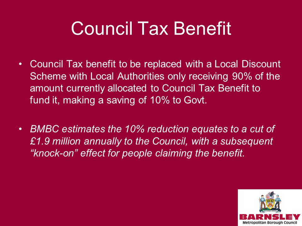 Council Tax Benefit Council Tax benefit to be replaced with a Local Discount Scheme with Local Authorities only receiving 90% of the amount currently allocated to Council Tax Benefit to fund it, making a saving of 10% to Govt.