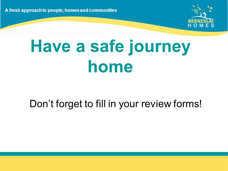 A fresh approach to people, homes and communities Have a safe journey home Don't forget to fill in your review forms!