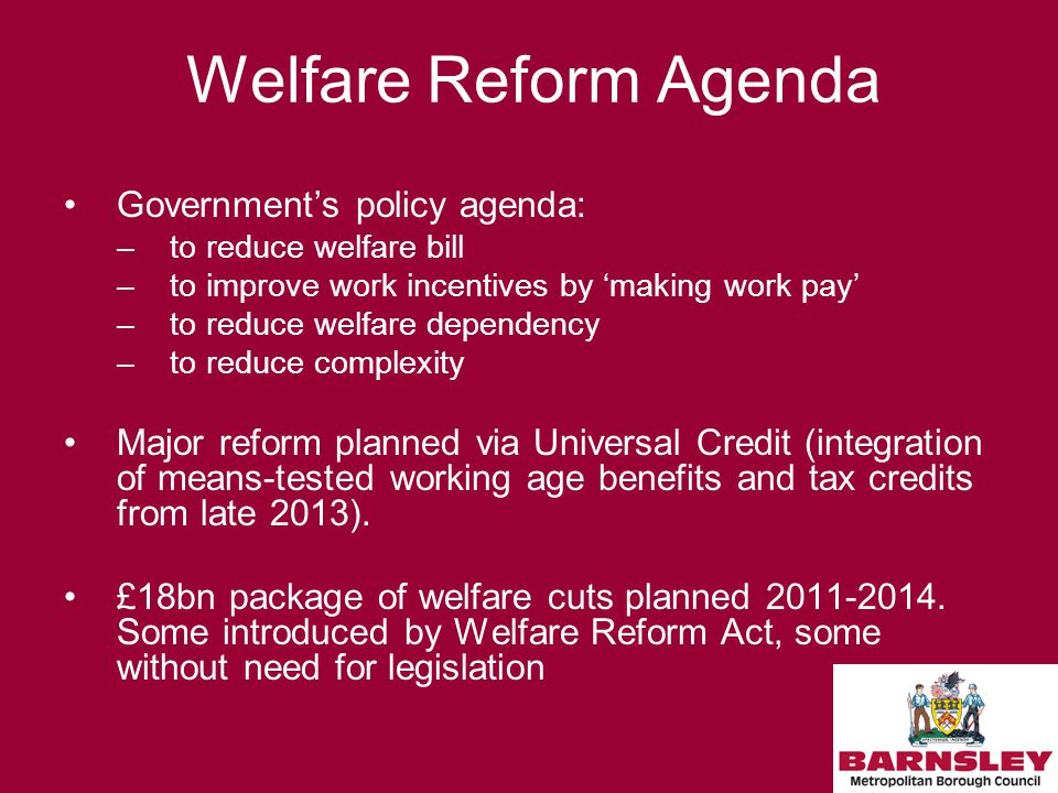 Welfare Reform Agenda Government's policy agenda: –to reduce welfare bill –to improve work incentives by 'making work pay' –to reduce welfare dependency –to reduce complexity Major reform planned via Universal Credit (integration of means-tested working age benefits and tax credits from late 2013).