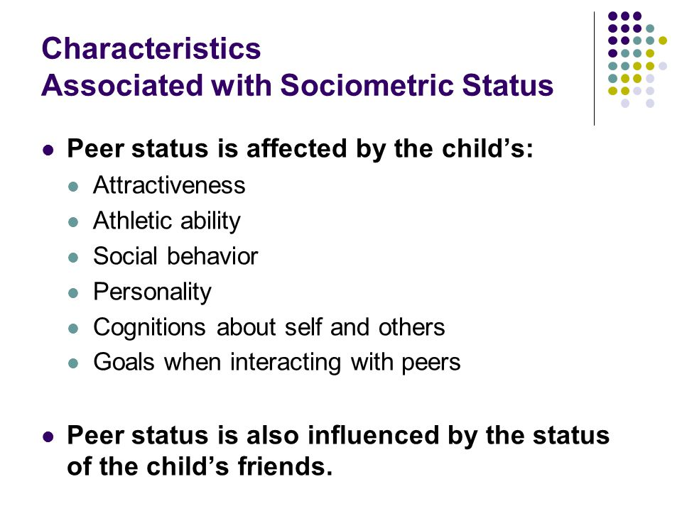 Characteristics Associated with Sociometric Status Peer status is affected by the child's: Attractiveness Athletic ability Social behavior Personality
