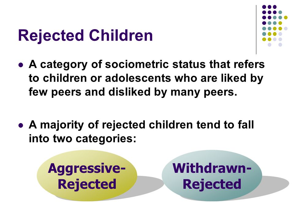 Rejected Children A category of sociometric status that refers to children or adolescents who are liked by few peers and disliked by many peers. A maj