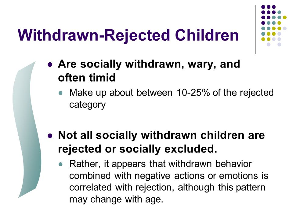 Withdrawn-Rejected Children Are socially withdrawn, wary, and often timid Make up about between 10-25% of the rejected category Not all socially withd