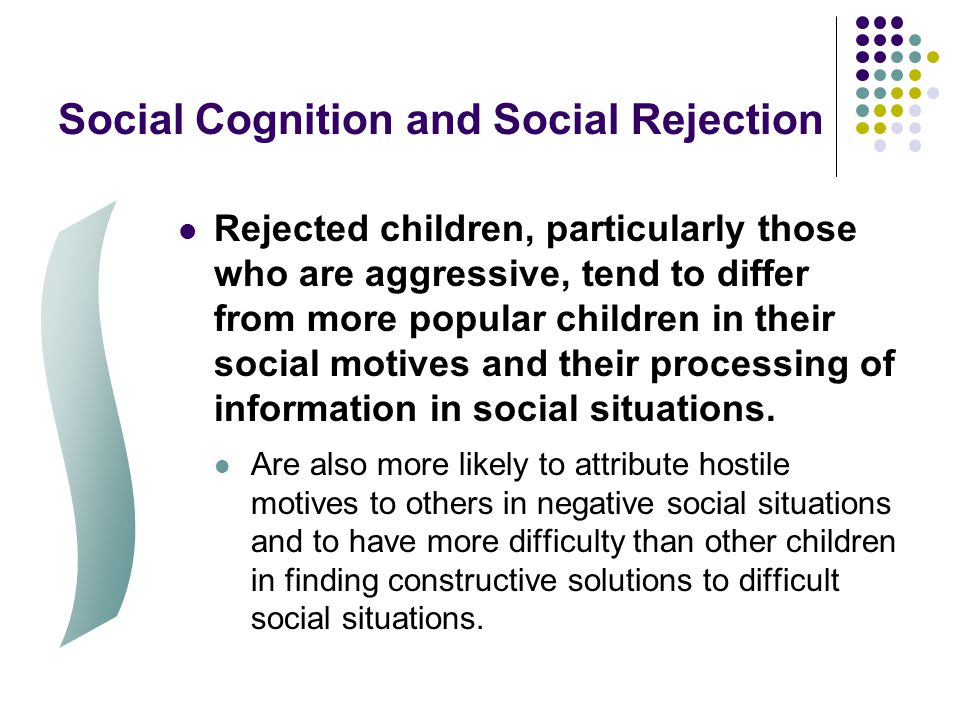 Social Cognition and Social Rejection Rejected children, particularly those who are aggressive, tend to differ from more popular children in their soc