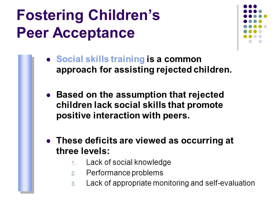 Fostering Children's Peer Acceptance Social skills training is a common approach for assisting rejected children. Based on the assumption that rejecte
