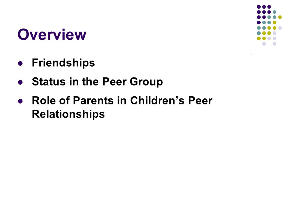 Overview Friendships Status in the Peer Group Role of Parents in Children's Peer Relationships