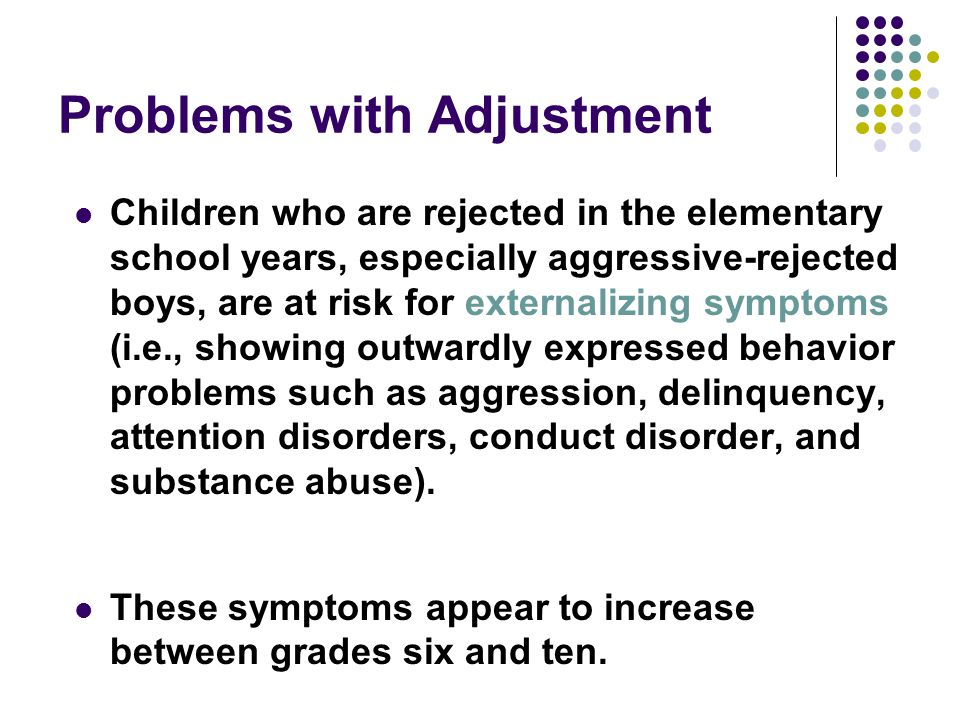 Problems with Adjustment Children who are rejected in the elementary school years, especially aggressive-rejected boys, are at risk for externalizing