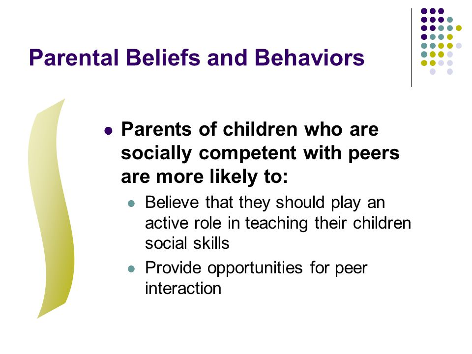 Parental Beliefs and Behaviors Parents of children who are socially competent with peers are more likely to: Believe that they should play an active r