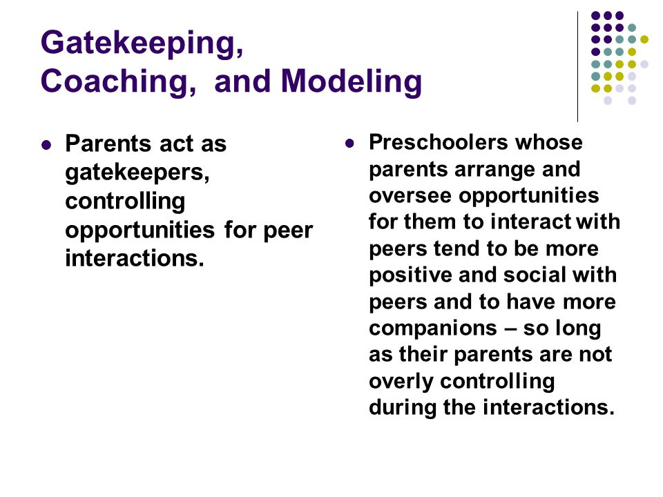 Gatekeeping, Coaching, and Modeling Parents act as gatekeepers, controlling opportunities for peer interactions. Preschoolers whose parents arrange an