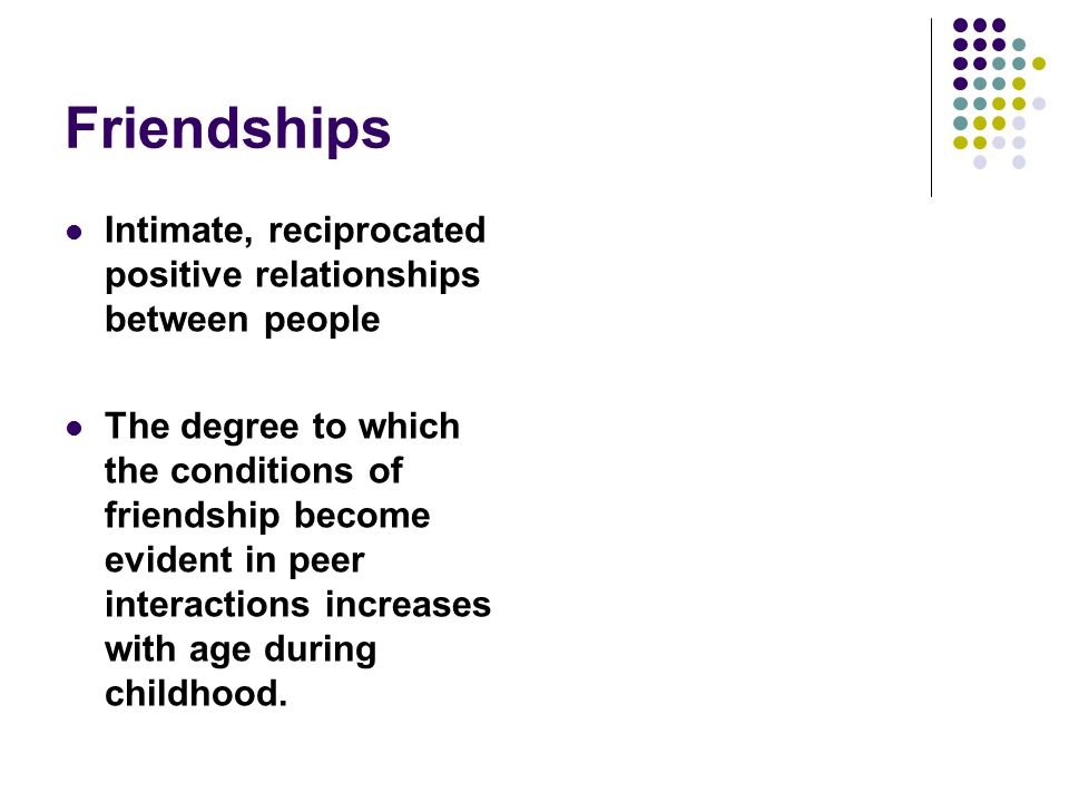 Intimate, reciprocated positive relationships between people The degree to which the conditions of friendship become evident in peer interactions incr