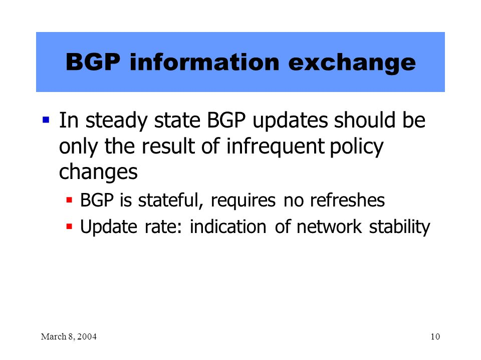 March 8, 200410 BGP information exchange  In steady state BGP updates should be only the result of infrequent policy changes  BGP is stateful, requires no refreshes  Update rate: indication of network stability