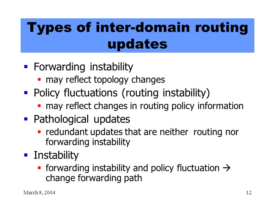 March 8, 200412 Types of inter-domain routing updates  Forwarding instability  may reflect topology changes  Policy fluctuations (routing instability)  may reflect changes in routing policy information  Pathological updates  redundant updates that are neither routing nor forwarding instability  Instability  forwarding instability and policy fluctuation  change forwarding path