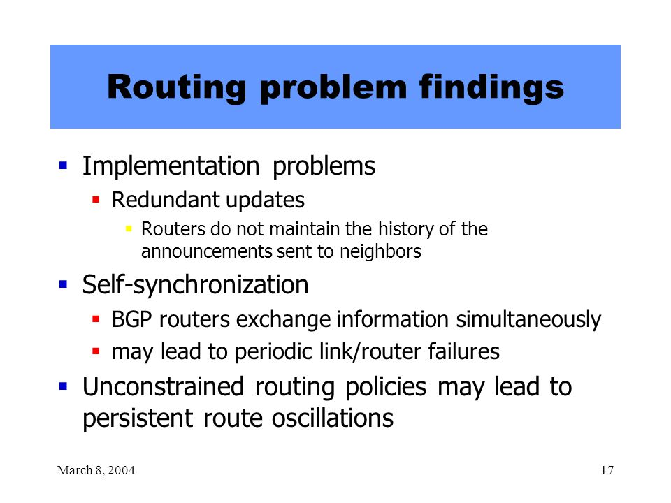 March 8, 200417 Routing problem findings  Implementation problems  Redundant updates  Routers do not maintain the history of the announcements sent to neighbors  Self-synchronization  BGP routers exchange information simultaneously  may lead to periodic link/router failures  Unconstrained routing policies may lead to persistent route oscillations