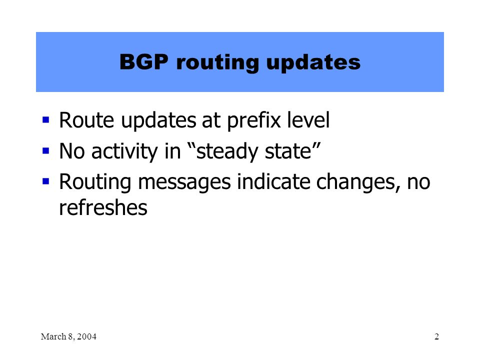 March 8, 20042 BGP routing updates  Route updates at prefix level  No activity in steady state  Routing messages indicate changes, no refreshes