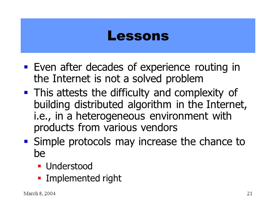 March 8, 200421 Lessons  Even after decades of experience routing in the Internet is not a solved problem  This attests the difficulty and complexity of building distributed algorithm in the Internet, i.e., in a heterogeneous environment with products from various vendors  Simple protocols may increase the chance to be  Understood  Implemented right