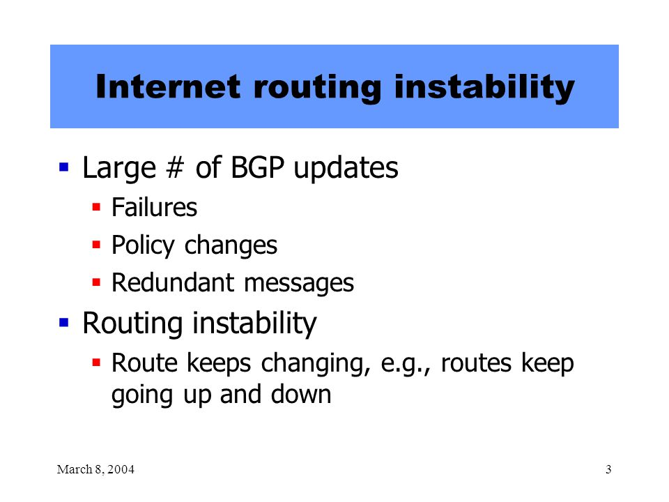 March 8, 20043 Internet routing instability  Large # of BGP updates  Failures  Policy changes  Redundant messages  Routing instability  Route ke